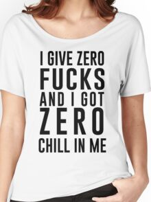 I GIVE ZERO FUCKS AND I GOT ZERO CHILL IN ME Women's Relaxed Fit T-Shirt
