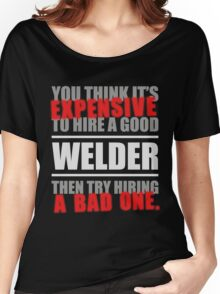 You thing its Expensive to hire a good Welder, then try hiring a Women's Relaxed Fit T-Shirt