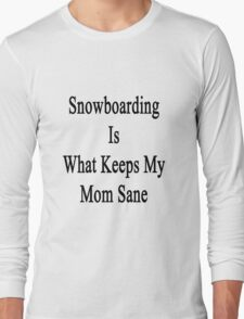 Snowboarding Is What Keeps My Mom Sane  Long Sleeve T-Shirt