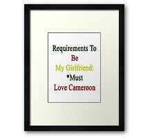 Requirements To Be My Girlfriend: *Must Love Cameroon  Framed Print