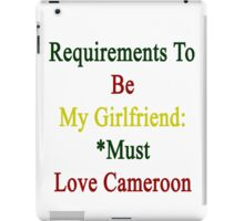 Requirements To Be My Girlfriend: *Must Love Cameroon  iPad Case/Skin