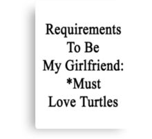 Requirements To Be My Girlfriend: *Must Love Turtles  Canvas Print