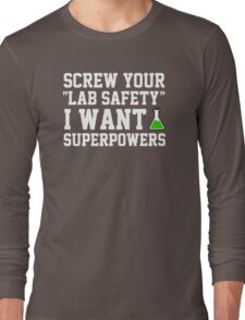 Screw your lab safety, I want super powers Long Sleeve T-Shirt