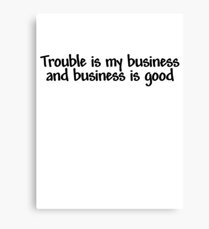 Trouble is my business and business is good Canvas Print