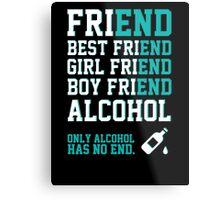friend. Best friend. Boy friend. Girl friend. Alcohol. Only alcohol has no end. Metal Print