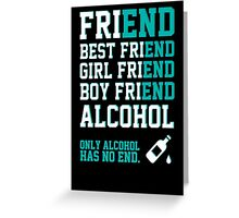 friend. Best friend. Boy friend. Girl friend. Alcohol. Only alcohol has no end. Greeting Card
