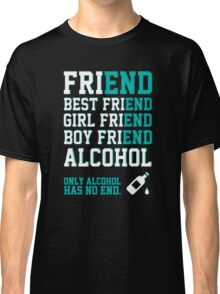 friend. Best friend. Boy friend. Girl friend. Alcohol. Only alcohol has no end. Classic T-Shirt