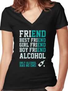 friend. Best friend. Boy friend. Girl friend. Alcohol. Only alcohol has no end. Women's Fitted V-Neck T-Shirt