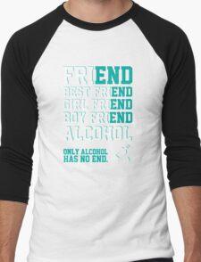 friend. Best friend. Boy friend. Girl friend. Alcohol. Only alcohol has no end. Men's Baseball ¾ T-Shirt