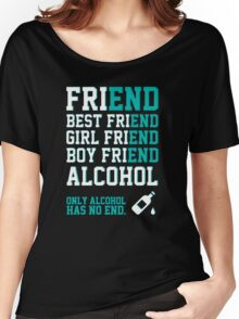 friend. Best friend. Boy friend. Girl friend. Alcohol. Only alcohol has no end. Women's Relaxed Fit T-Shirt