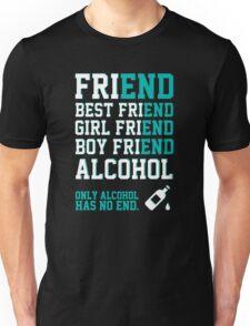 friend. Best friend. Boy friend. Girl friend. Alcohol. Only alcohol has no end. Unisex T-Shirt