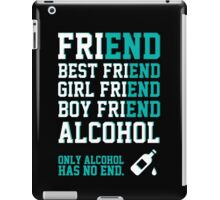 friend. Best friend. Boy friend. Girl friend. Alcohol. Only alcohol has no end. iPad Case/Skin