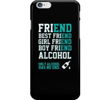 friend. Best friend. Boy friend. Girl friend. Alcohol. Only alcohol has no end. iPhone Case/Skin