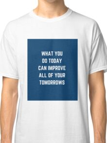 WHAT YOU DO TODAY  Classic T-Shirt