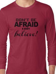 Don't be afraid only believe! Long Sleeve T-Shirt