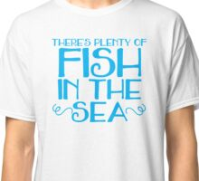 There's plenty of fish in the sea Classic T-Shirt