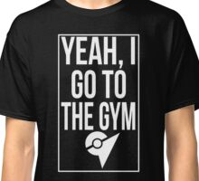 Pokemon Go: Yeah, I go to the gym Classic T-Shirt