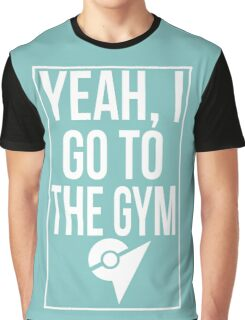 Pokemon Go: Yeah, I go to the gym Graphic T-Shirt