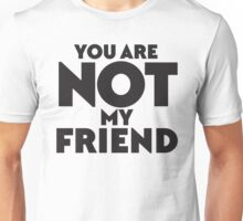 YOU ARE NOT MY FRIEND Unisex T-Shirt