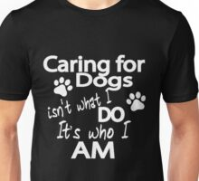 CARING FOR DOGS ISN'T WHAT I DO IT'S WHO I AM Unisex T-Shirt
