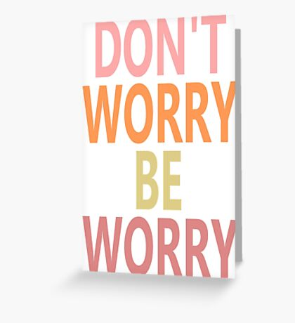 DON'T WORRY, BE WORRY Greeting Card