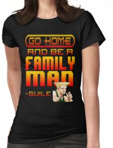 Guile Win Quote - Go Home And Be A Family Man Womens Fitted T-Shirt