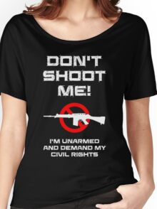 Don't Shoot Me! I'm Unarmed and Demand My Civil Rights Women's Relaxed Fit T-Shirt
