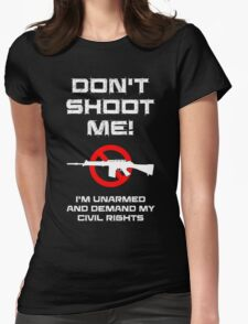 Don't Shoot Me! I'm Unarmed and Demand My Civil Rights Womens Fitted T-Shirt
