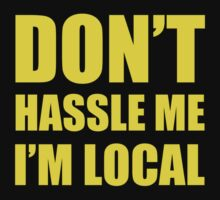 DON'T HASSLE ME I'M LOCAL Funny Humor by bentoz
