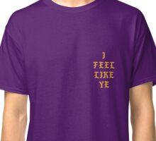 I Feel Like Ye Classic T-Shirt