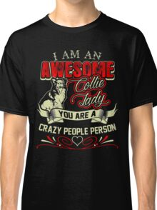 I Am Awesome Collie Lady You Crazy People Person Classic T-Shirt