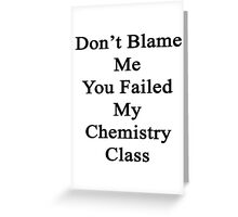 Don't Blame Me You Failed My Chemistry Class  Greeting Card