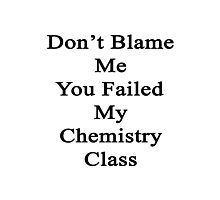 Don't Blame Me You Failed My Chemistry Class  Photographic Print