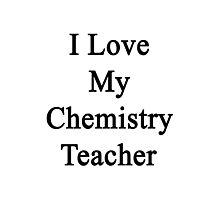 I Love My Chemistry Teacher  Photographic Print