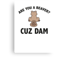 Are You A Beaver? Cuz Dam Canvas Print