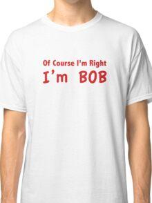 Of Course I'm Right, I'm Bob Classic T-Shirt