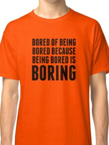 Bored Of Being Bored Because Being Bored Is Boring Classic T-Shirt