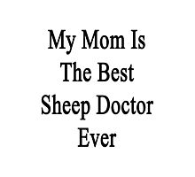 My Mom Is The Best Sheep Doctor Ever  Photographic Print