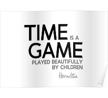 time is a game played beautifully by children - heraclitus Poster