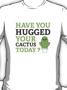 Have You Hugged Your Cactus Today? T-Shirt