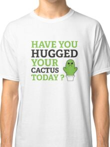 Have You Hugged Your Cactus Today? Classic T-Shirt
