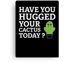 Have You Hugged Your Cactus Today? Canvas Print