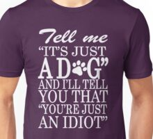 TELL ME IT'S JUST A DOG AND I'LL TELL YOU YOU'RE JUST AN IDIOT Unisex T-Shirt