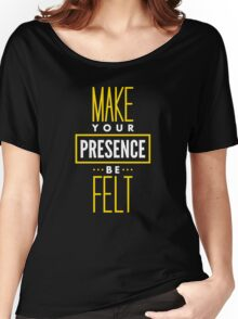 Make Your Presence Be Felt - Be Motivated Graphic T shirt for Men and Women Women's Relaxed Fit T-Shirt