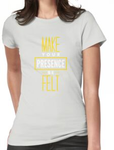 Make Your Presence Be Felt - Be Motivated Graphic T shirt for Men and Women Womens Fitted T-Shirt