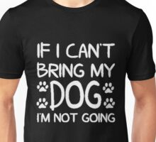 If i can't bring my dog I'M NOT GOING! Unisex T-Shirt