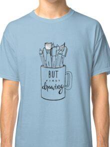 But First Drawing Classic T-Shirt