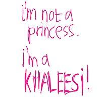 I`m Not A Princess. I`m A Khaleesi! Photographic Print