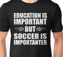 Education Is Important But Soccer Is Importanter,Funny Soccer Lovers,Soccer Player Unisex T-Shirt
