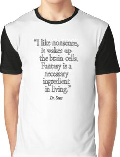 """Dr. Seuss, NONSENSE, FANTASY, """"I like nonsense, it wakes up the brain cells. Fantasy is a necessary ingredient in living.""""  Graphic T-Shirt"""